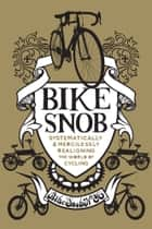 Bike Snob - Systematically and mercilessly realigning the world of cycling ebook by BikeSnobNYC (aka Eben Weiss)