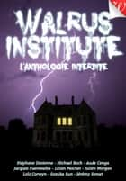 Walrus Institute : l'anthologie interdite ebook by Stéphane Desienne, Loïc Corwyn, Michael Roch,...