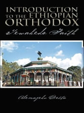 Introduction to the Ethiopian Orthodox - Tewahedo Faith ebook by Alemayehu Desta