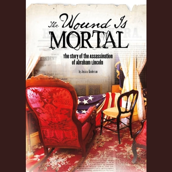Wound Is Mortal, The - The Story of the Assassination of Abraham Lincoln audiobook by Jessica Gunderson