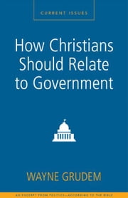 How Christians Should Relate to Government - A Zondervan Digital Short ebook by Wayne A. Grudem