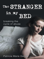 The Stranger in my Bed - breaking the cycle of abuse ebook by Patricia Marie Garcia