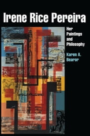Irene Rice Pereira - Her Paintings and Philosophy ebook by Karen A. Bearor