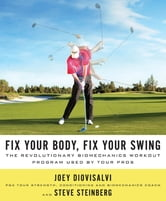 Fix Your Body, Fix Your Swing - The Revolutionary Biomechanics Workout Program Used by Tour Pros ebook by Joey Diovisalvi,Steve Steinberg