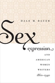 Sex Expression and American Women Writers, 1860-1940 ebook by Dale M. Bauer