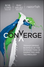 Converge - Transforming Business at the Intersection of Marketing and Technology ebook by Ray Velez,Bob W. Lord