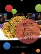 Fried Rice Cookbook - Fried Rice Done Right! ebook by Sarah Miller