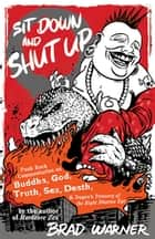 Sit Down and Shut Up - Punk Rock Commentaries on Buddha, God, Truth, Sex, Death, and Dogen's Treasury of the Right Dharma Eye ebook by Brad Warner