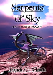 Serpents of Sky: Nine Stories Of Dragons ebook by Heidi C. Vlach