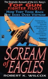Scream of Eagles - The Dramatic Account of the U.S. Navy's Top Gun Fighter Pilots and How They Took Back the Skies Over Vietnam ebook by Robert K. Wilcox