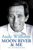 Moon River And Me - The Autobiography ebook by Andy Williams