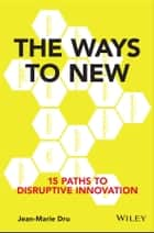 The Ways to New - 15 Paths to Disruptive Innovation ebook by Jean-Marie Dru