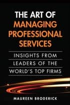 The Art of Managing Professional Services: Insights from Leaders of the World's Top Firms - Insights from Leaders of the World's Top Firms, Portable Documents ebook by Maureen Broderick