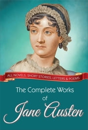 The Complete Works of Jane Austen - All novels, short stories, letters and poems ebook by Jane Austen,GP Editors
