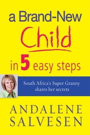 A brand new child in 5 easy steps - South Africa's Super Granny shares her secrets ebook by Andalene Salvesen