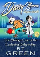 DAISY MORROW Super-sleuth! - Book two: The Strange Case of the Exploding Dolly-trolley ebook by R T Green