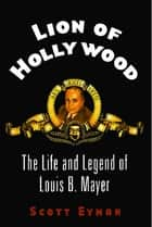 Lion of Hollywood - The Life and Legend of Louis B. Mayer ebook by Scott Eyman