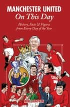 Manchester United On This Day - History, Facts & Figures from Every Day of the Year ebook by Mike Donovan