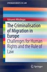The Criminalisation of Migration in Europe - Challenges for Human Rights and the Rule of Law ebook by Valsamis Mitsilegas
