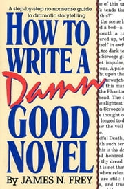 How to Write a Damn Good Novel - A Step-by-Step No Nonsense Guide to Dramatic Storytelling ebook by James N. Frey