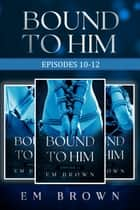 Bound to Him Box Set: Episodes 10-12 (An International Billionaire Romance) ebook by Em Brown