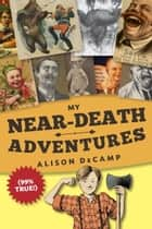 My Near-Death Adventures (99% True!) ebook by Alison DeCamp
