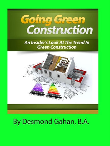 Going Green Construction: An Insider's Look at the Trend in Green Construction ebook by Desmond Gahan