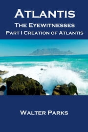 Atlantis the Eyewitnesses, Part I Creation of Atlantis ebook by Walter Parks