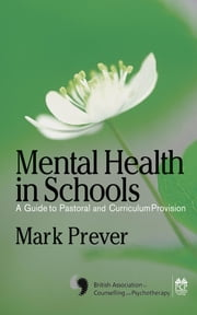 Mental Health in Schools - A Guide to Pastoral & Curriculum Provision ebook by Mr Mark Prever