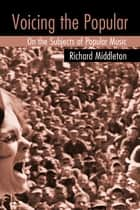 Voicing the Popular - On the Subjects of Popular Music ebook by Richard Middleton