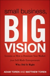 Small Business, Big Vision - Lessons on How to Dominate Your Market from Self-Made Entrepreneurs Who Did it Right ebook by Matthew Toren,Adam Toren