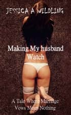 Making My Husband Watch - A Tale Where Marriage Vows Mean Nothing ebook by Jessica A Wildling