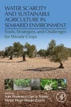 Water Scarcity and Sustainable Agriculture in Semiarid Environment - Tools, Strategies, and Challenges for Woody Crops ebook by Ivan Francisco Garcia Tejero, Victor Hugo Duran Zuazo