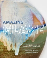Amazing Glaze - Techniques, Recipes, Finishing, and Firing ebook by Gabriel Kline, John Britt