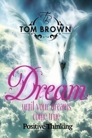 Make Your Dreams Come True (Positive Thinking Book) - How to Be Happy, Goal Setting, Self Esteem, How of Happiness ebook by Tom Brown