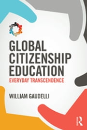 Global Citizenship Education - Everyday Transcendence ebook by William Gaudelli