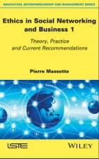 Ethics in Social Networking and Business 1 - Theory, Practice and Current Recommendations ebook by Pierre Massotte