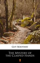 The Mystery of the Clasped Hands ebook by Guy Boothby