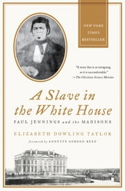 A Slave in the White House - Paul Jennings and the Madisons ebook by Elizabeth Dowling Taylor,Annette Gordon-Reed