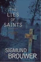 The Lies of Saints ebook by Sigmund Brouwer