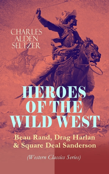 HEROES OF THE WILD WEST – Beau Rand, Drag Harlan & Square Deal Sanderson (Western Classics Series) - Action & Adventure Novels ebook by Charles Alden Seltzer