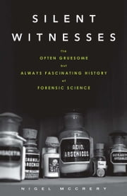 Silent Witnesses - The Often Gruesome but Always Fascinating History of Forensic Science ebook by Nigel McCrery