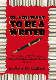 "So, You Want To Be A Writer - Jo Ann M. Colton's ""Little Red Writer Book"" Series, Book 1 ebook by Jo Ann M. Colton"