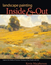 Landscape Painting Inside and Out: Capture the Vitality of Outdoor Painting in Your Studio with Oils ebook by Macpherson, Kevin