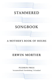 Stammered Songbook - A Mother's Book of Hours ebook by Erwin Mortier,Paul Vincent