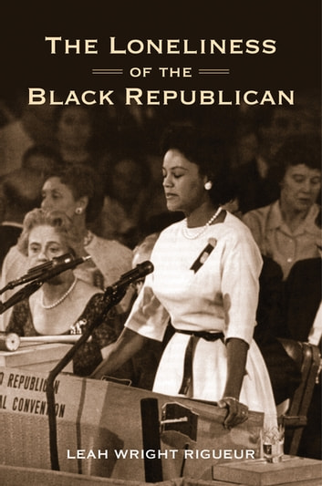 The Loneliness of the Black Republican - Pragmatic Politics and the Pursuit of Power ebook by Leah Wright Rigueur