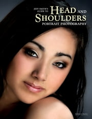 Jeff Smith's Guide to Head and Shoulders Portrait Photography ebook by Jeff Smith