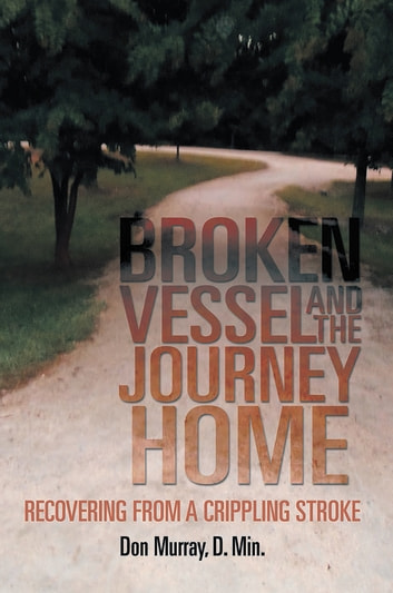 BROKEN VESSEL AND THE JOURNEY HOME - Recovering from a Crippling Stroke ebook by Don Murray