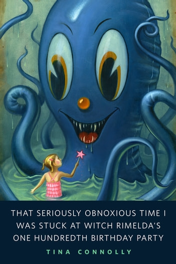 That Seriously Obnoxious Time I Was Stuck at Witch Rimelda's One Hundredth Birthday Party - A Tor.Com Original ebook by Tina Connolly