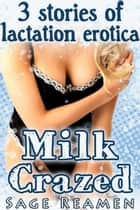 Milk Crazed - 3 Stories of Lactation Erotica ebook by Sage Reamen